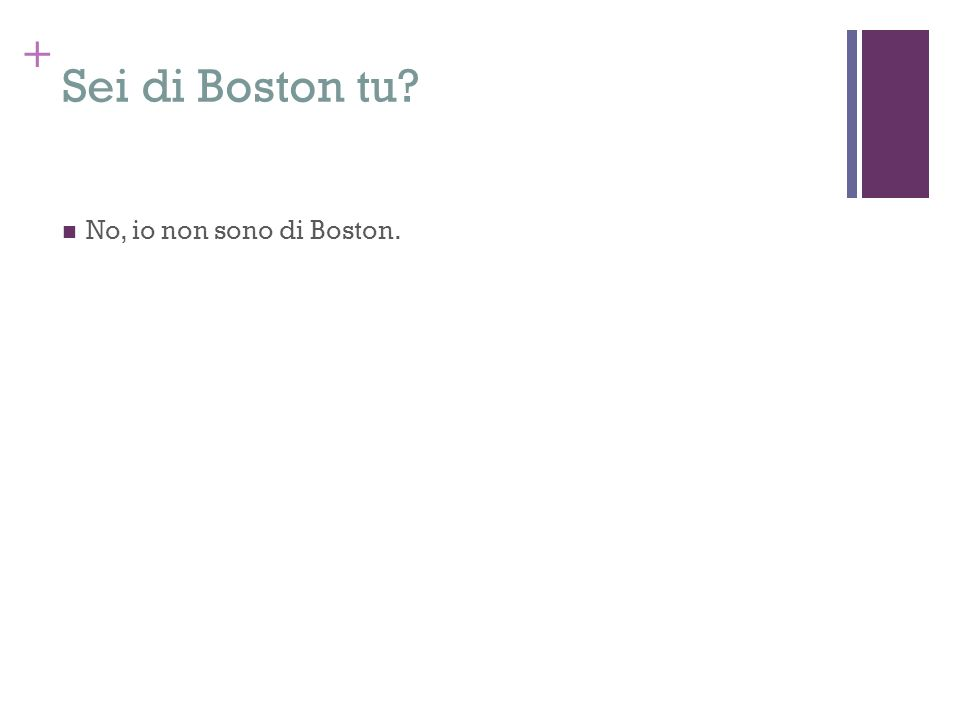 + Sei di Boston tu? No, io non sono di Boston.