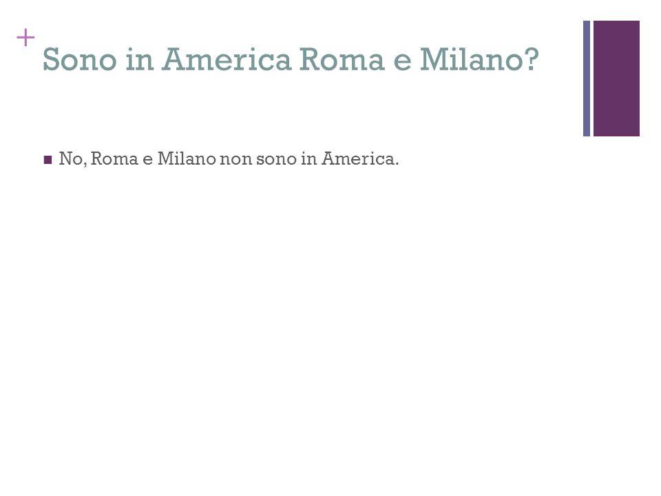 + Sono in America Roma e Milano? No, Roma e Milano non sono in America.