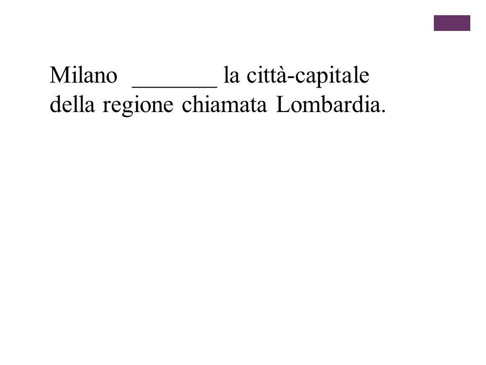 Milano _______ la città-capitale della regione chiamata Lombardia.