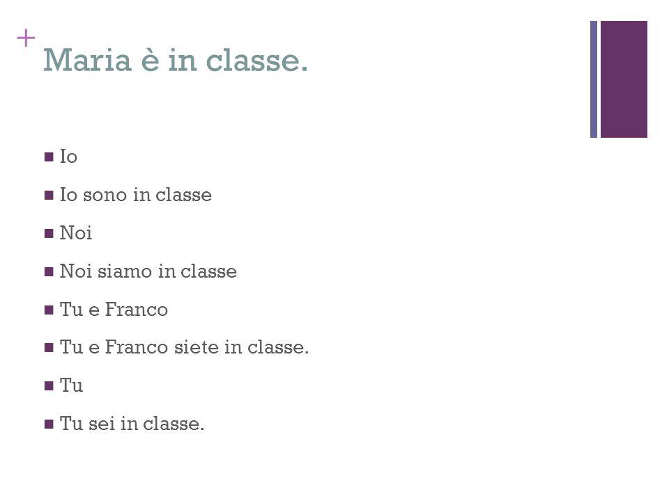 + Maria è in classe. Io Io sono in classe Noi Noi siamo in classe Tu e Franco Tu e Franco siete in classe. Tu Tu sei in classe.