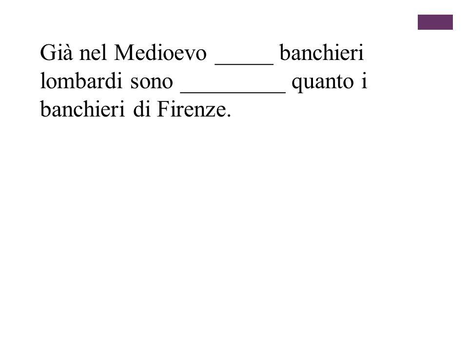 Già nel Medioevo _____ banchieri lombardi sono _________ quanto i banchieri di Firenze.