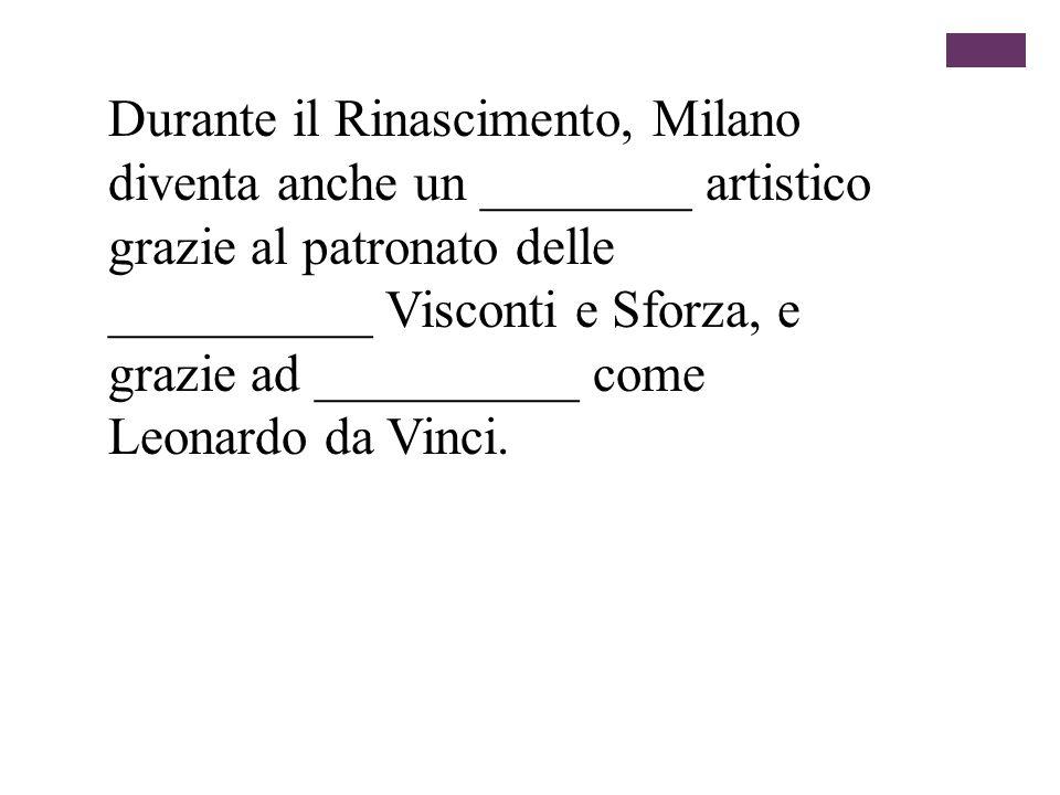 Durante il Rinascimento, Milano diventa anche un ________ artistico grazie al patronato delle __________ Visconti e Sforza, e grazie ad __________ com