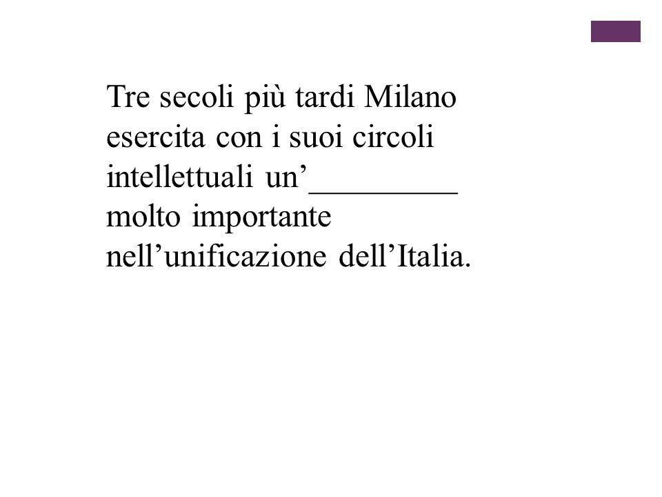 Tre secoli più tardi Milano esercita con i suoi circoli intellettuali un_________ molto importante nellunificazione dellItalia.