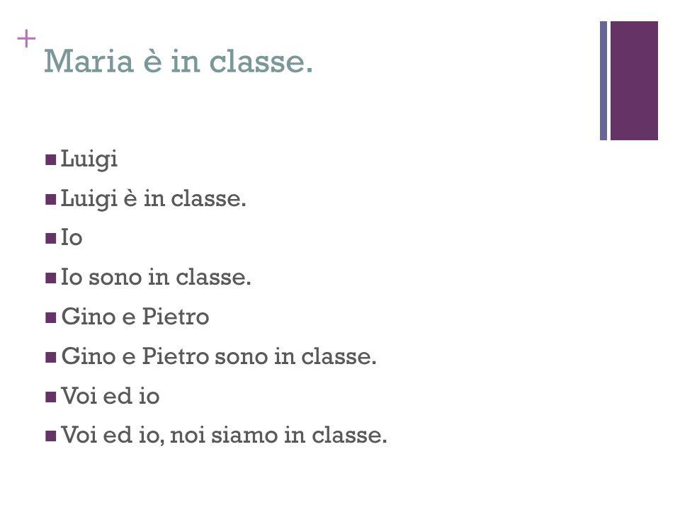 + Maria è in classe. Luigi Luigi è in classe. Io Io sono in classe. Gino e Pietro Gino e Pietro sono in classe. Voi ed io Voi ed io, noi siamo in clas