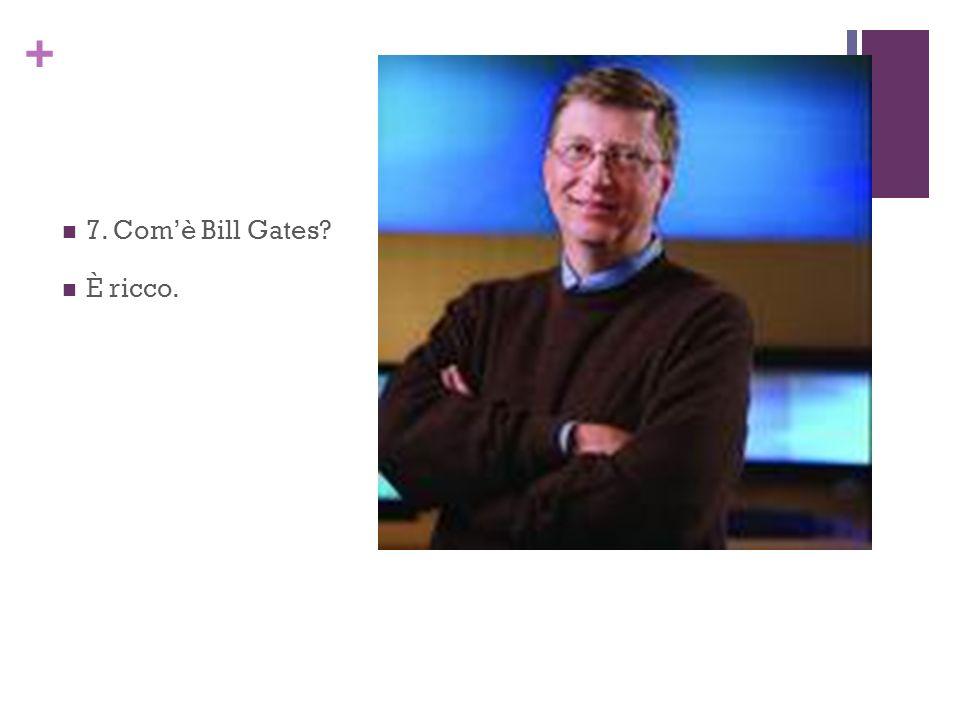 + 7. Comè Bill Gates? È ricco.