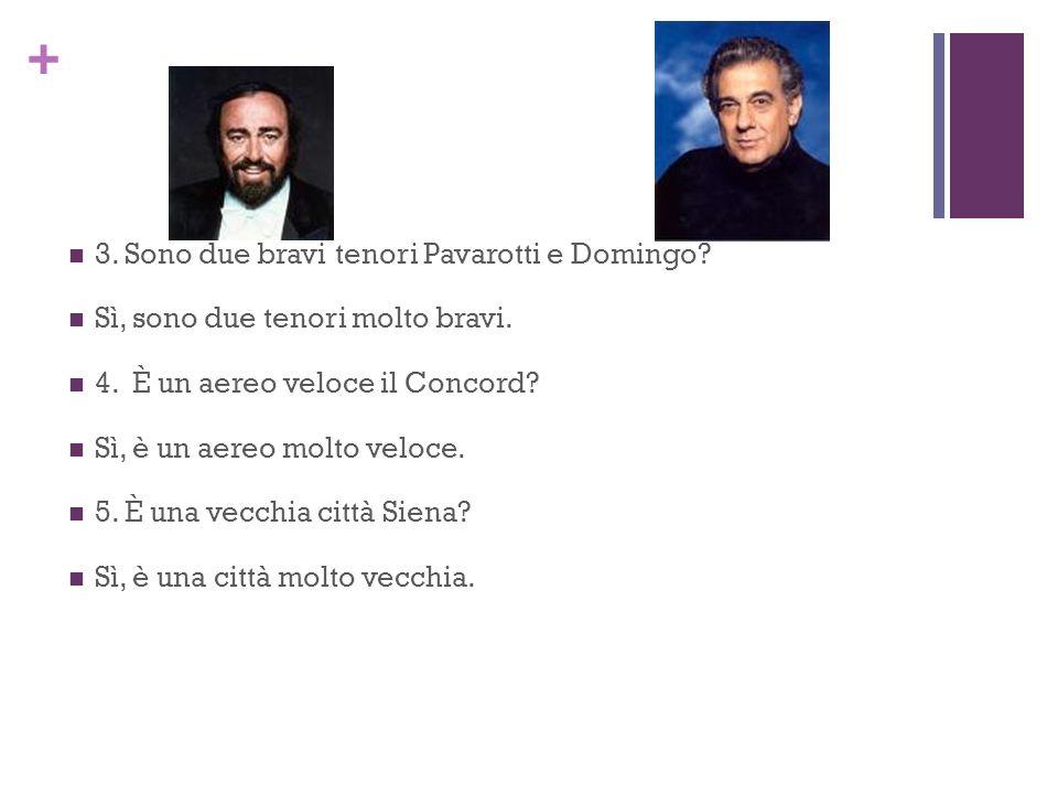 + 3. Sono due bravi tenori Pavarotti e Domingo? Sì, sono due tenori molto bravi. 4. È un aereo veloce il Concord? Sì, è un aereo molto veloce. 5. È un