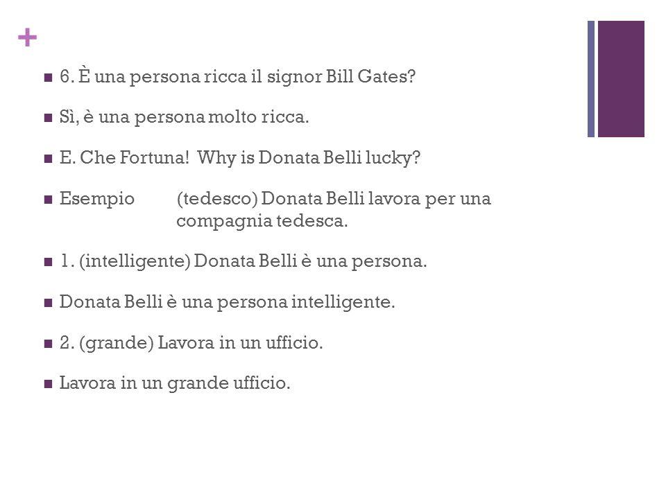 + 6. È una persona ricca il signor Bill Gates? Sì, è una persona molto ricca. E. Che Fortuna! Why is Donata Belli lucky? Esempio(tedesco) Donata Belli
