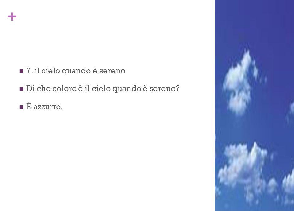 + 7. il cielo quando è sereno Di che colore è il cielo quando è sereno? È azzurro.