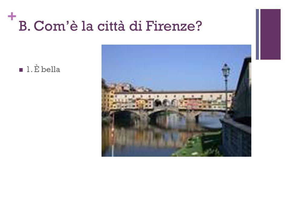 + B. Comè la città di Firenze? 1. È bella