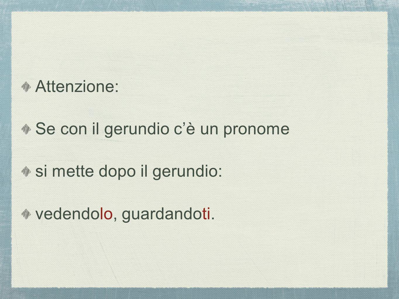 Attenzione: Se con il gerundio cè un pronome si mette dopo il gerundio: vedendolo, guardandoti.