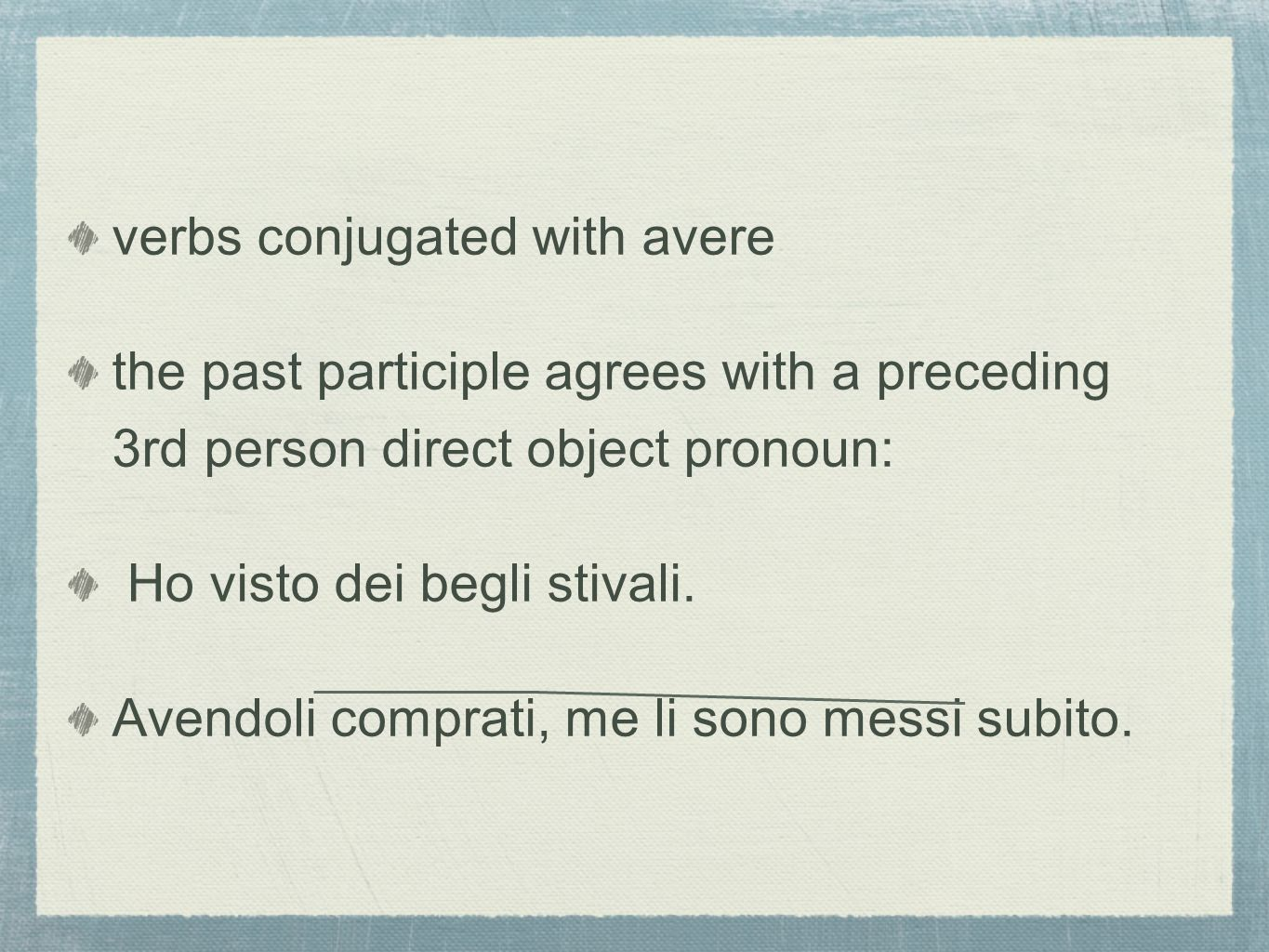 verbs conjugated with avere the past participle agrees with a preceding 3rd person direct object pronoun: Ho visto dei begli stivali. Avendoli comprat