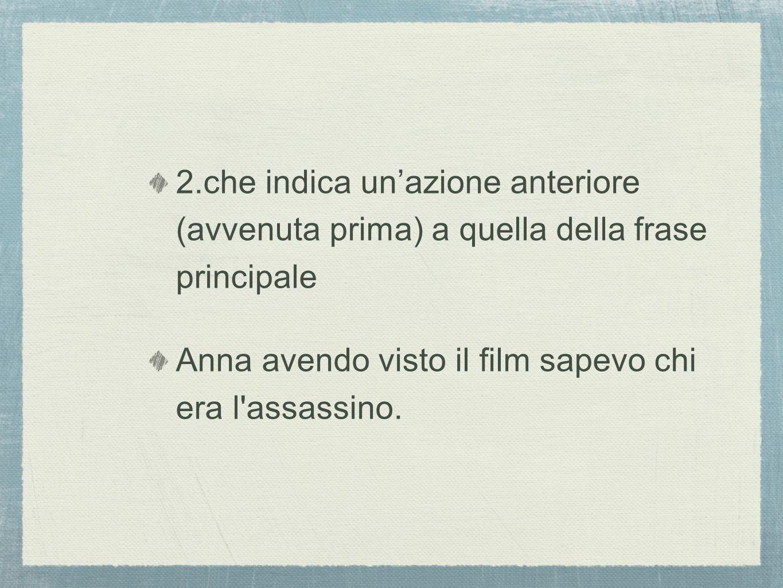 2.che indica unazione anteriore (avvenuta prima) a quella della frase principale Anna avendo visto il film sapevo chi era l assassino.