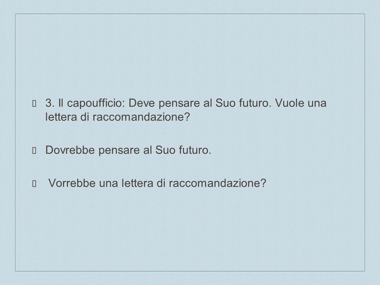3. Il capoufficio: Deve pensare al Suo futuro. Vuole una lettera di raccomandazione? Dovrebbe pensare al Suo futuro. Vorrebbe una lettera di raccomand