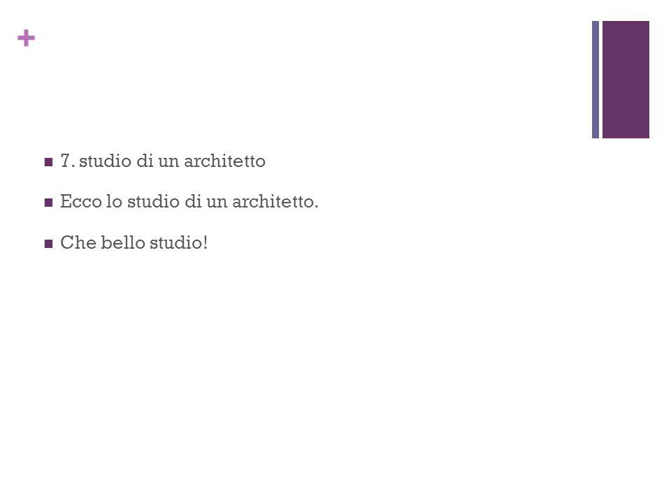 + 7. studio di un architetto Ecco lo studio di un architetto. Che bello studio!