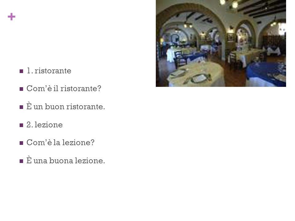 + 1. ristorante Comè il ristorante. È un buon ristorante.