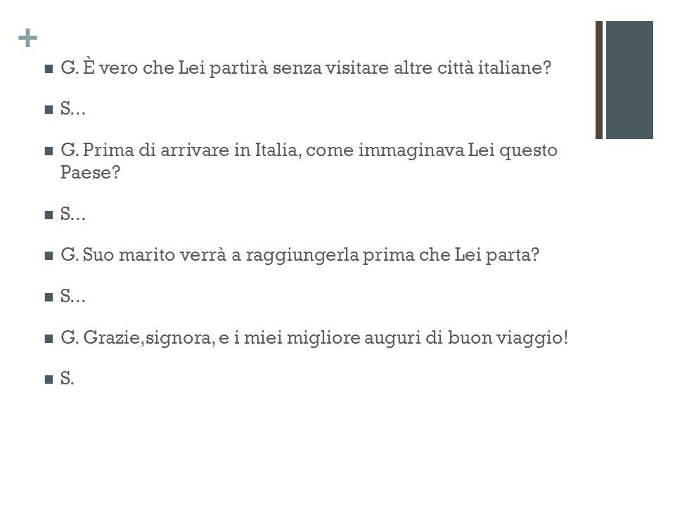 + G. È vero che Lei partirà senza visitare altre città italiane.
