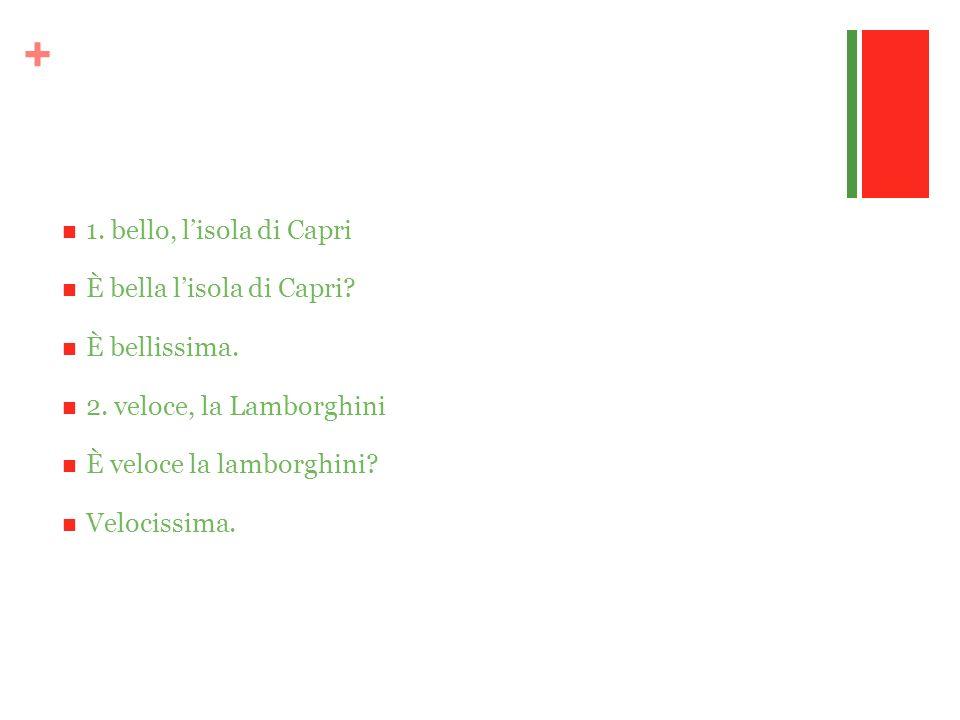 + 1. bello, lisola di Capri È bella lisola di Capri? È bellissima. 2. veloce, la Lamborghini È veloce la lamborghini? Velocissima.