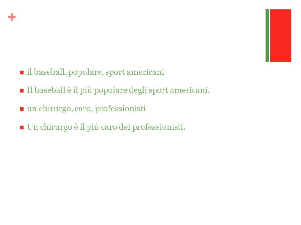 + il baseball, popolare, sport americani Il baseball è il più popolare degli sport americani. un chirurgo, caro, professionisti Un chirurgo è il più c