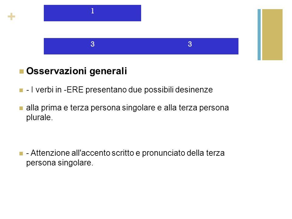 + Osservazioni generali - I verbi in -ERE presentano due possibili desinenze alla prima e terza persona singolare e alla terza persona plurale. - Atte