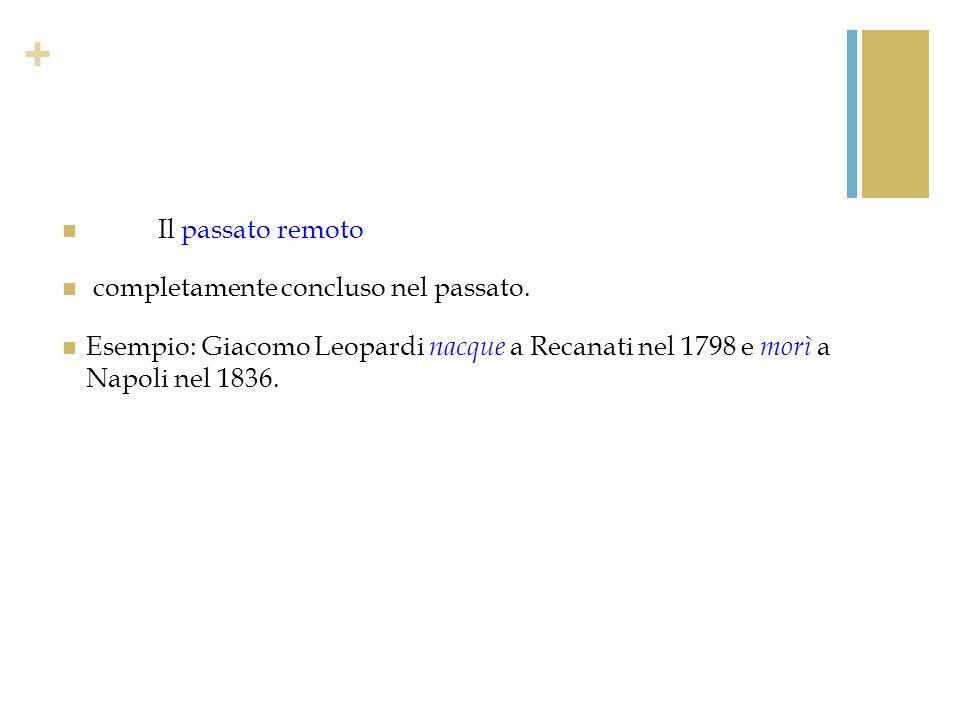 + Il passato remoto completamente concluso nel passato. Esempio: Giacomo Leopardi nacque a Recanati nel 1798 e morì a Napoli nel 1836.
