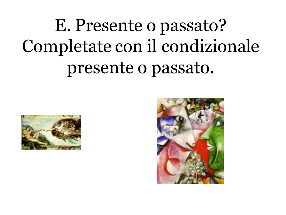 E. Presente o passato? Completate con il condizionale presente o passato.