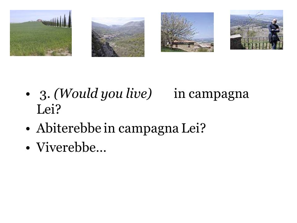3. (Would you live)in campagna Lei? Abiterebbe in campagna Lei? Viverebbe…