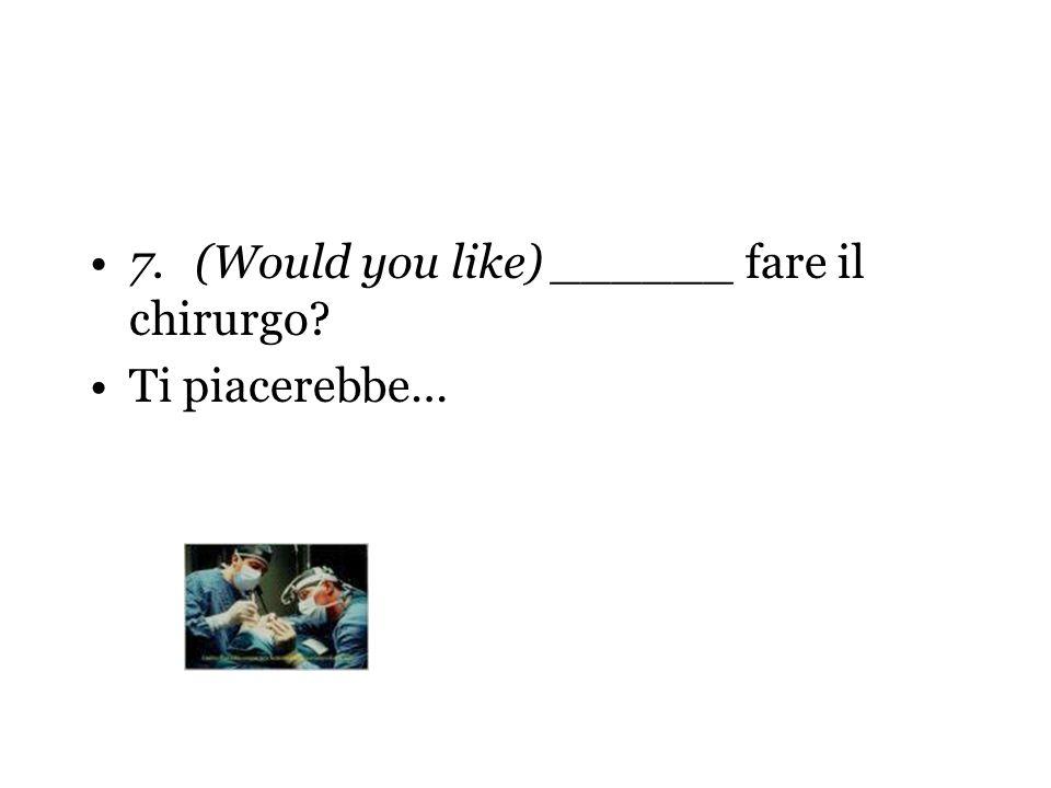 7.(Would you like) ______ fare il chirurgo? Ti piacerebbe…