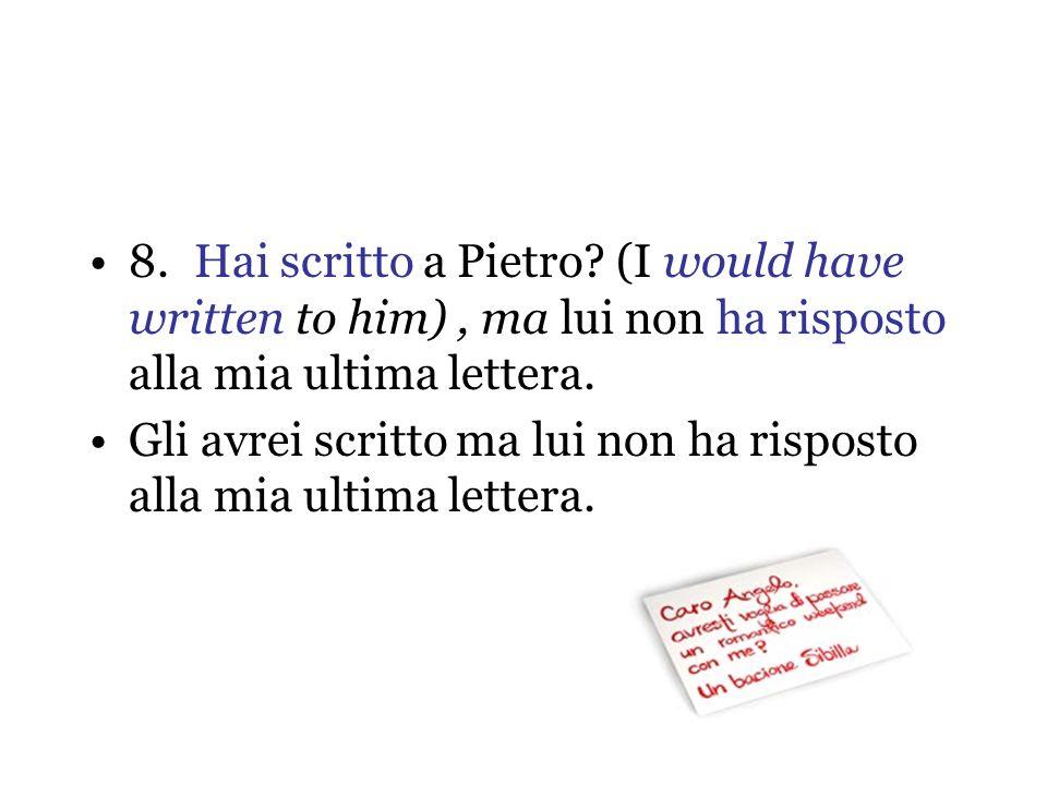 8.Hai scritto a Pietro? (I would have written to him), ma lui non ha risposto alla mia ultima lettera. Gli avrei scritto ma lui non ha risposto alla m