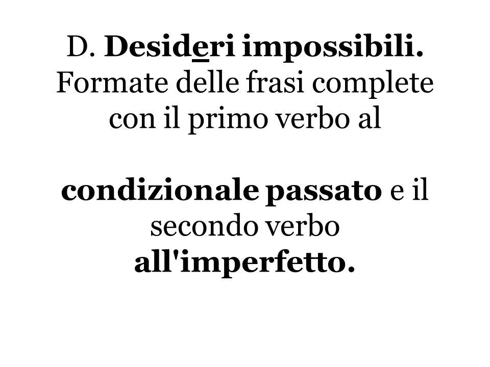 D. Desideri impossibili. Formate delle frasi complete con il primo verbo al condizionale passato e il secondo verbo all'imperfetto.