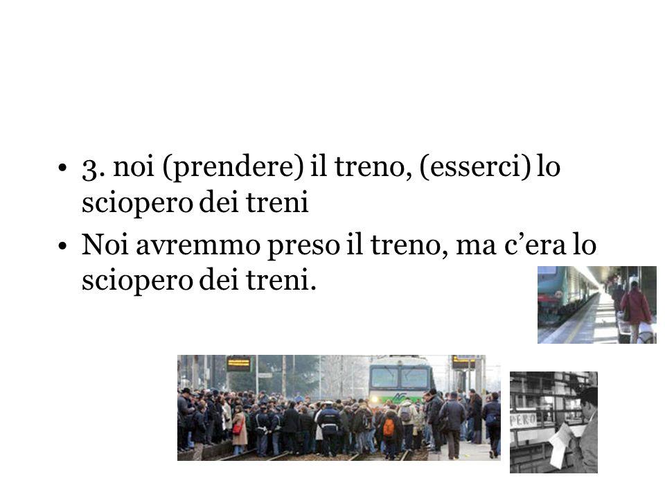 3. noi (prendere) il treno, (esserci) lo sciopero dei treni Noi avremmo preso il treno, ma cera lo sciopero dei treni.