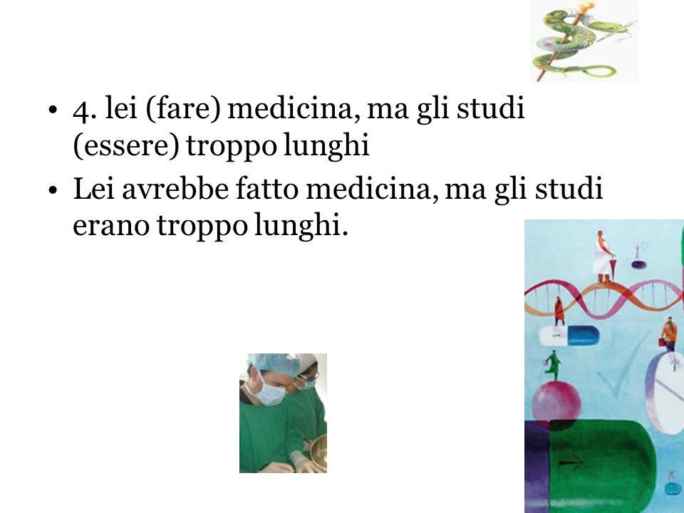 4. lei (fare) medicina, ma gli studi (essere) troppo lunghi Lei avrebbe fatto medicina, ma gli studi erano troppo lunghi.