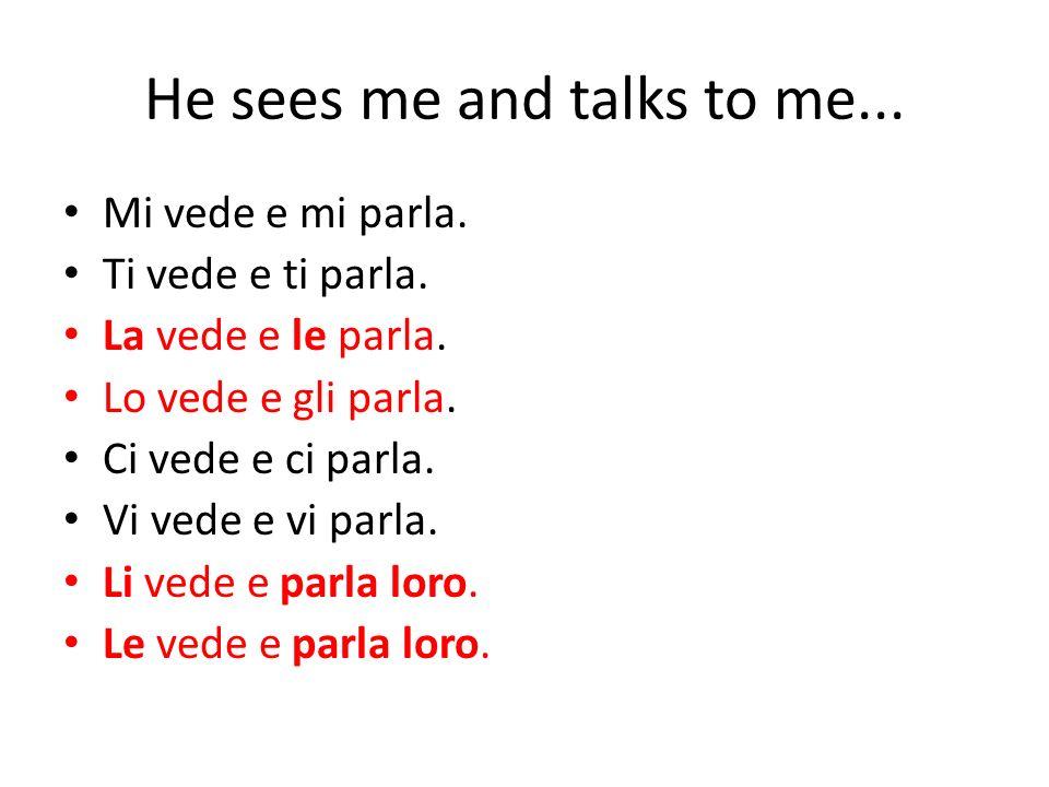 He sees me and talks to me...Mi vede e mi parla. Ti vede e ti parla.
