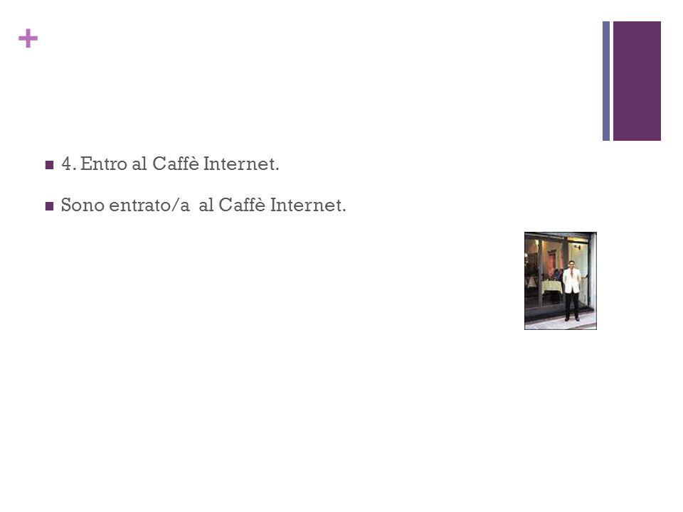 + 4. Entro al Caffè Internet. Sono entrato/a al Caffè Internet.