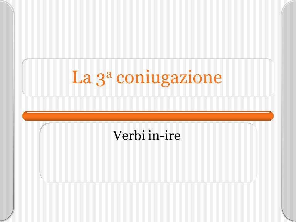 La 3 a coniugazione Verbi in-ire