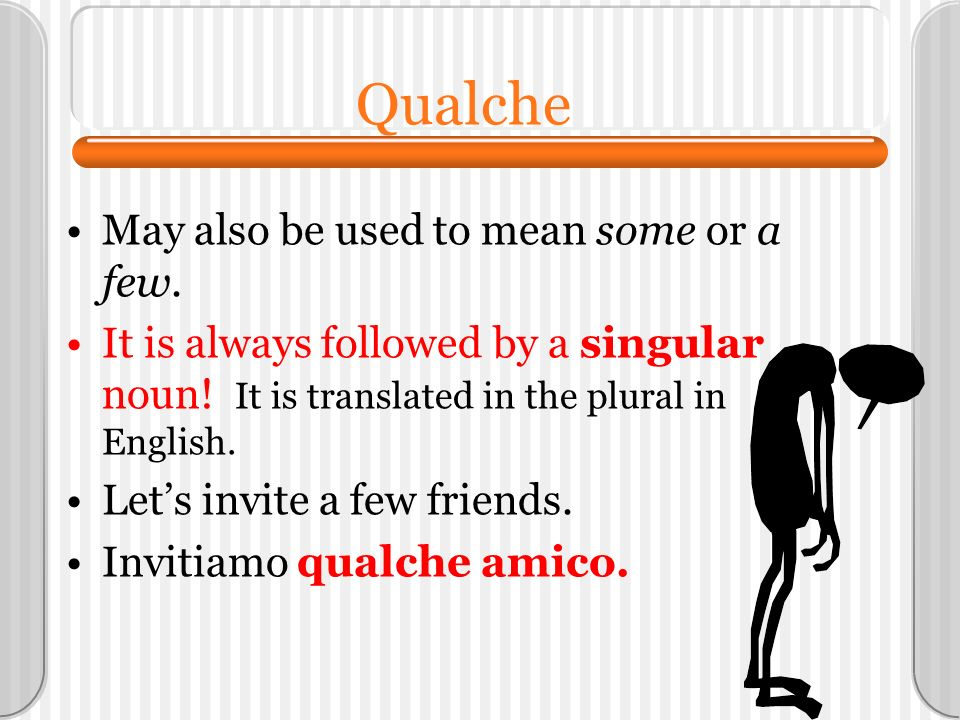 Qualche May also be used to mean some or a few. It is always followed by a singular noun! It is translated in the plural in English. Lets invite a few
