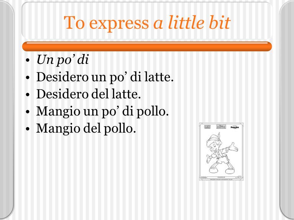 To express a little bit Un po di Desidero un po di latte. Desidero del latte. Mangio un po di pollo. Mangio del pollo.