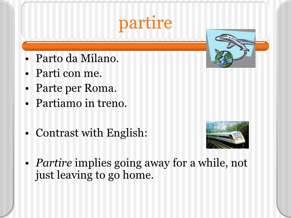 partire Parto da Milano. Parti con me. Parte per Roma. Partiamo in treno. Contrast with English: Partire implies going away for a while, not just leav