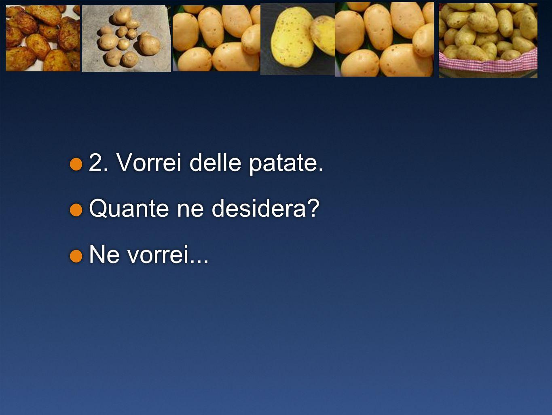 2. Vorrei delle patate. Quante ne desidera? Ne vorrei... 2. Vorrei delle patate. Quante ne desidera? Ne vorrei...
