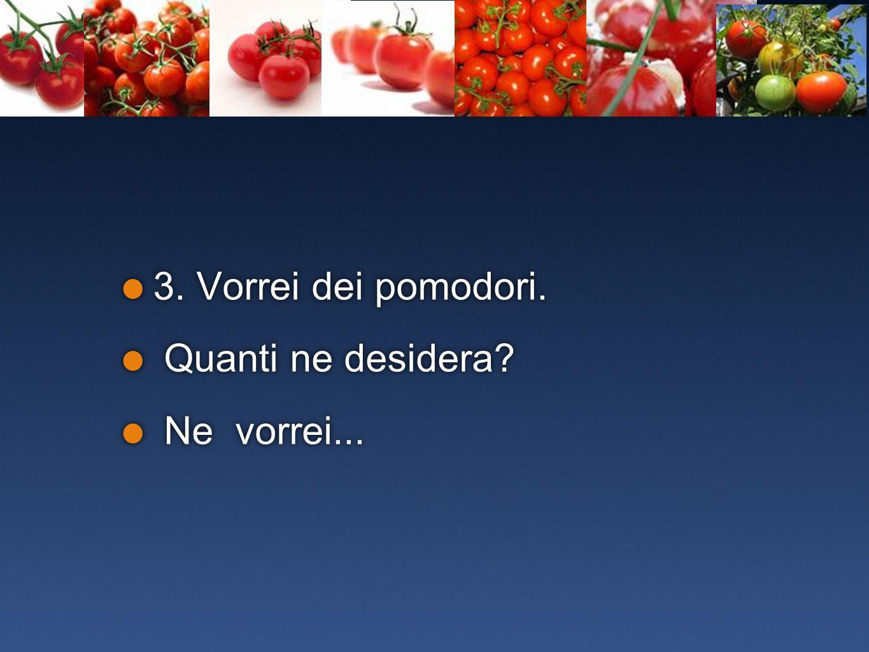 3. Vorrei dei pomodori. Quanti ne desidera? Ne vorrei... 3. Vorrei dei pomodori. Quanti ne desidera? Ne vorrei...