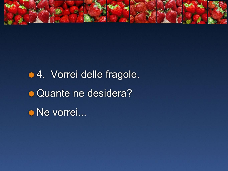 4. Vorrei delle fragole. Quante ne desidera? Ne vorrei... 4. Vorrei delle fragole. Quante ne desidera? Ne vorrei...