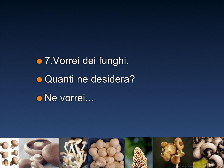 7.Vorrei dei funghi. Quanti ne desidera? Ne vorrei... 7.Vorrei dei funghi. Quanti ne desidera? Ne vorrei...