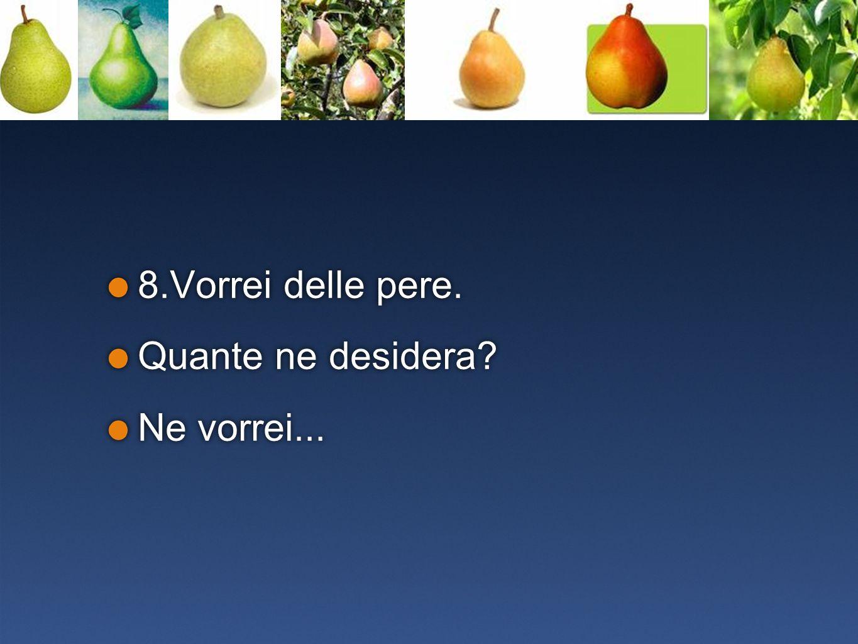 8.Vorrei delle pere. Quante ne desidera? Ne vorrei... 8.Vorrei delle pere. Quante ne desidera? Ne vorrei...