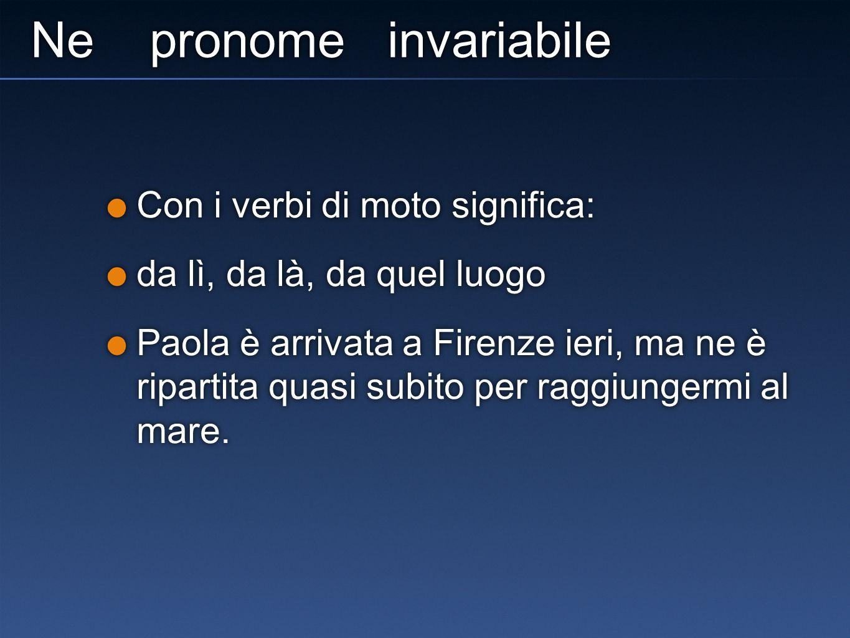 Ne pronome invariabile Con i verbi di moto significa: da lì, da là, da quel luogo Paola è arrivata a Firenze ieri, ma ne è ripartita quasi subito per