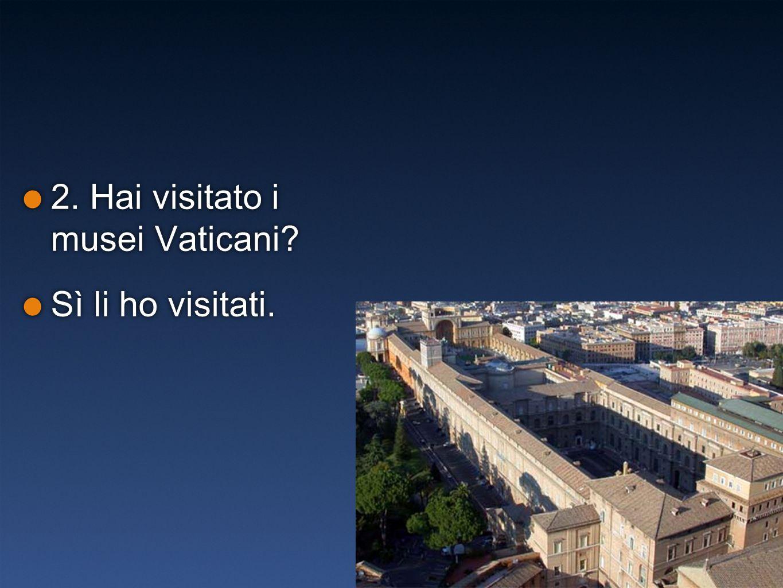 2. Hai visitato i musei Vaticani? Sì li ho visitati. 2. Hai visitato i musei Vaticani? Sì li ho visitati.