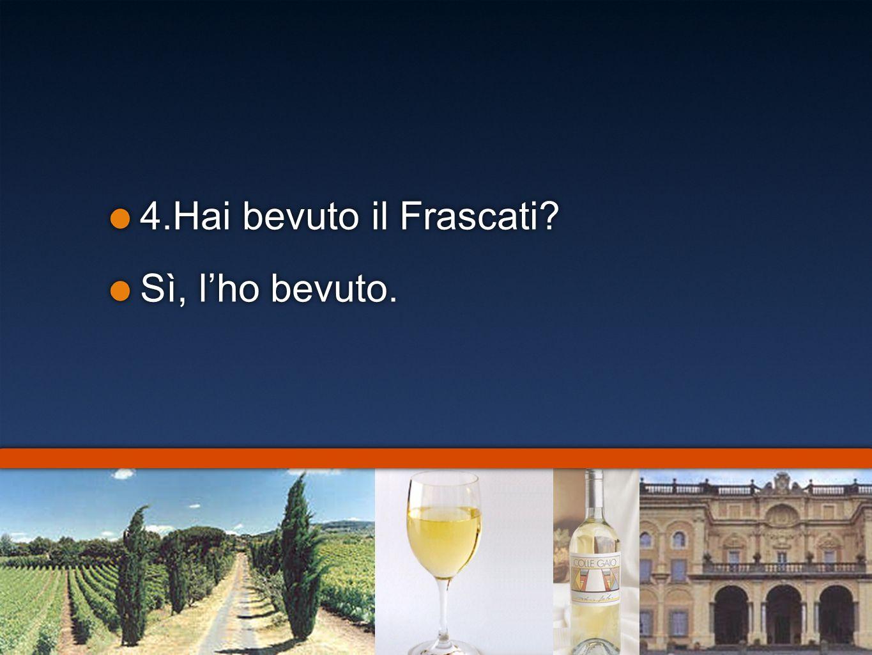 4.Hai bevuto il Frascati? Sì, lho bevuto. 4.Hai bevuto il Frascati? Sì, lho bevuto.