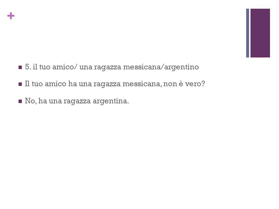 + 5. il tuo amico/ una ragazza messicana/argentino Il tuo amico ha una ragazza messicana, non è vero? No, ha una ragazza argentina.