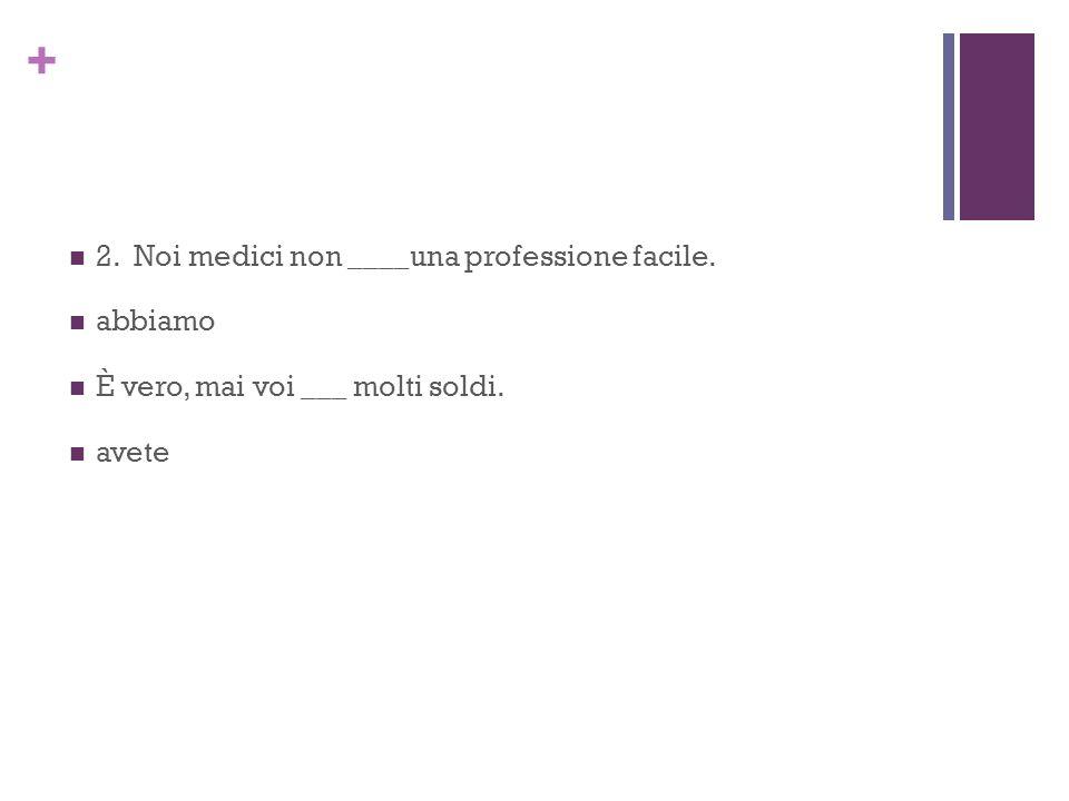 + 2. Noi medici non ____una professione facile. abbiamo È vero, mai voi ___ molti soldi. avete
