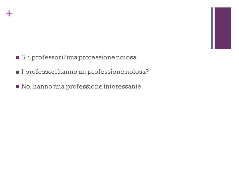 + 3. i professori/una professione noiosa I professori hanno un professione noiosa.