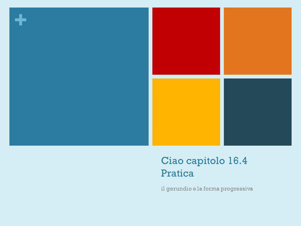 + Ciao capitolo 16.4 Pratica il gerundio e la forma progressiva