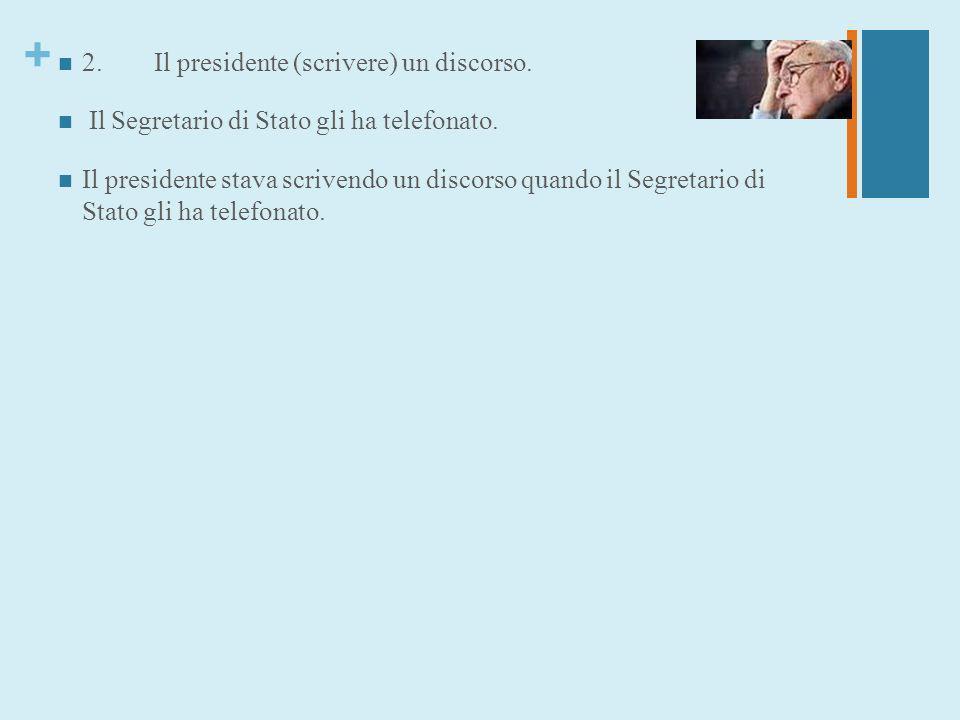 + 2.Il presidente (scrivere) un discorso. Il Segretario di Stato gli ha telefonato. Il presidente stava scrivendo un discorso quando il Segretario di